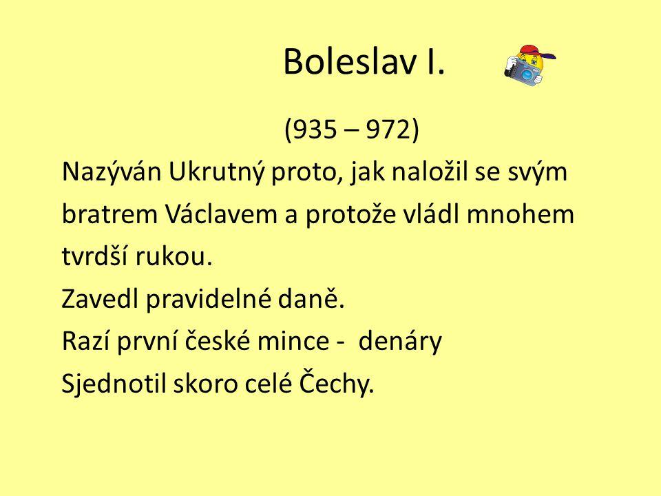 Boleslav I. (935 – 972) Nazýván Ukrutný proto, jak naložil se svým bratrem Václavem a protože vládl mnohem tvrdší rukou. Zavedl pravidelné daně. Razí