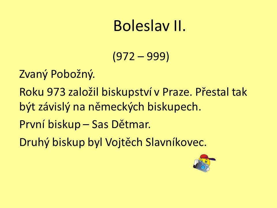 Boleslav II. (972 – 999) Zvaný Pobožný. Roku 973 založil biskupství v Praze. Přestal tak být závislý na německých biskupech. První biskup – Sas Dětmar
