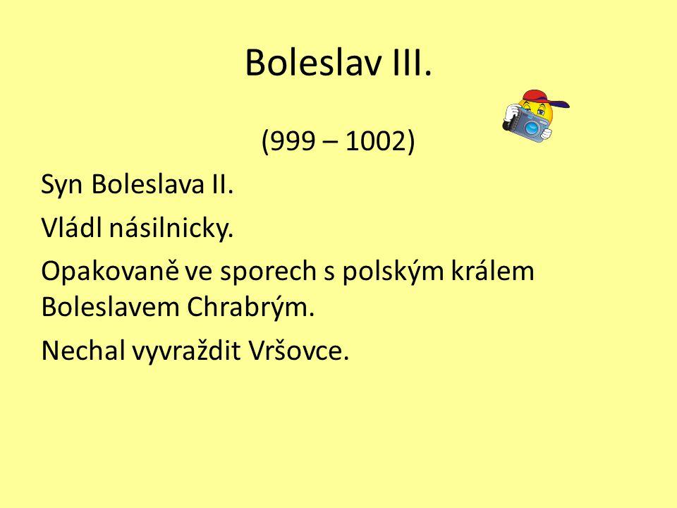 Boleslav III. (999 – 1002) Syn Boleslava II. Vládl násilnicky. Opakovaně ve sporech s polským králem Boleslavem Chrabrým. Nechal vyvraždit Vršovce.