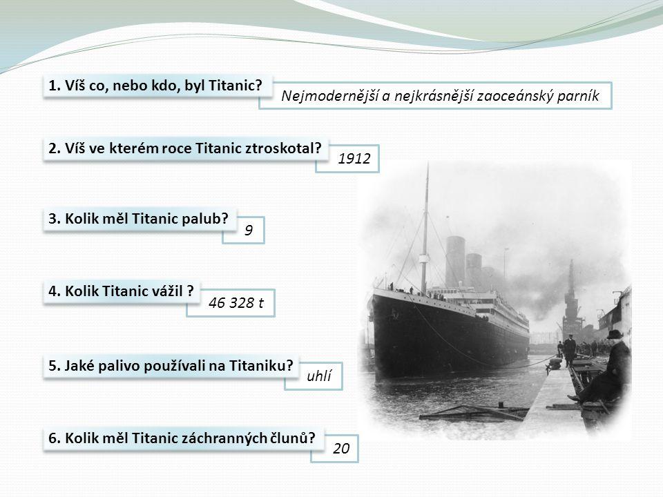 Nejmodernější a nejkrásnější zaoceánský parník 1912 9 46 328 t uhlí 20 1. Víš co, nebo kdo, byl Titanic? 2. Víš ve kterém roce Titanic ztroskotal? 5.