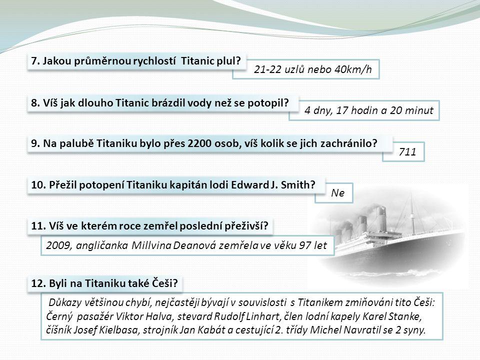 21-22 uzlů nebo 40km/h 4 dny, 17 hodin a 20 minut 711 7. Jakou průměrnou rychlostí Titanic plul? 8. Víš jak dlouho Titanic brázdil vody než se potopil