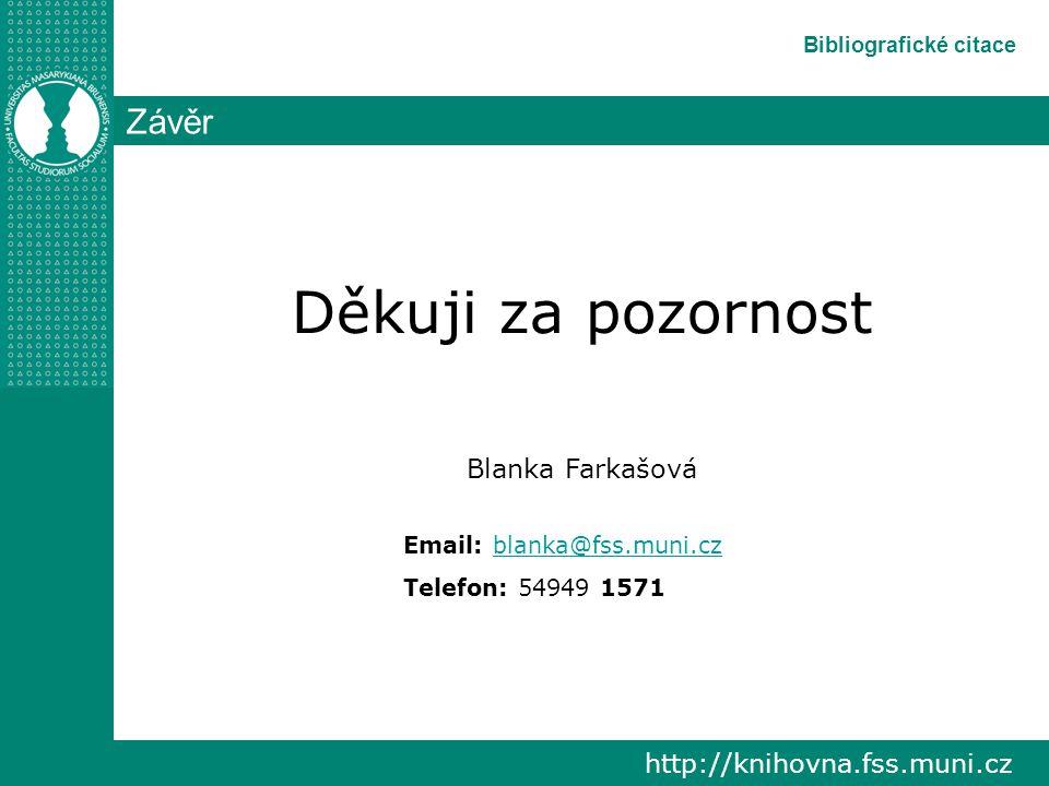 http://knihovna.fss.muni.cz Bibliografické citace Závěr Děkuji za pozornost Blanka Farkašová Email: blanka@fss.muni.czblanka@fss.muni.cz Telefon: 54949 1571