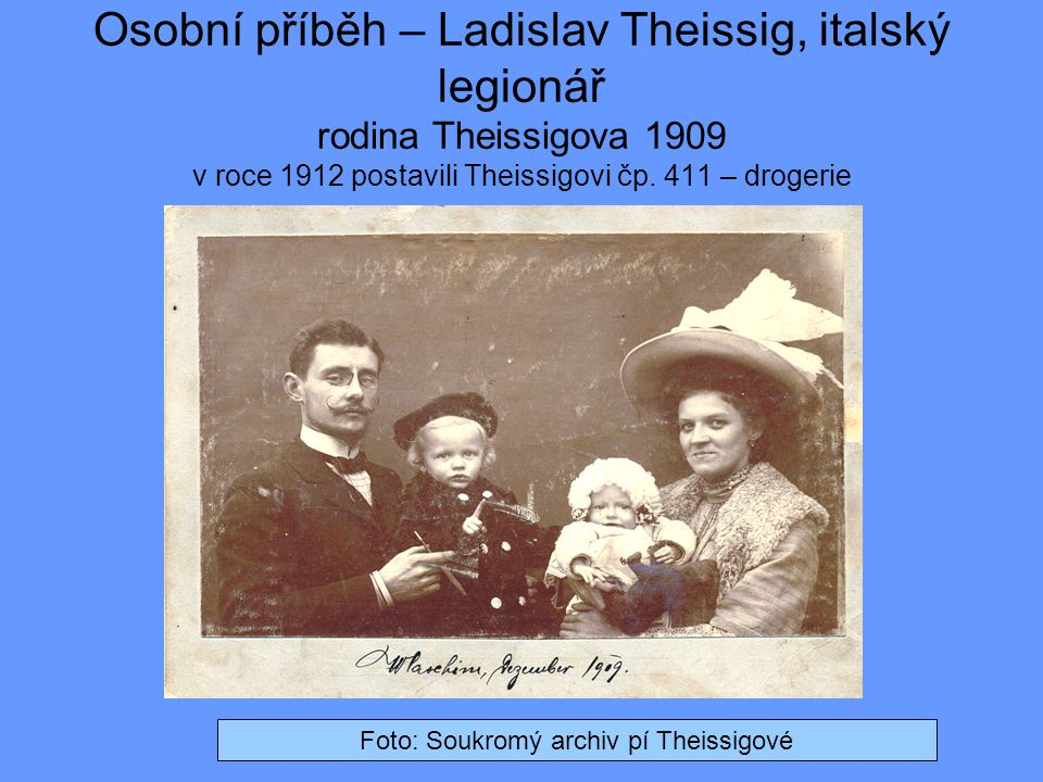 Osobní příběh – Ladislav Theissig, italský legionář rodina Theissigova 1909 v roce 1912 postavili Theissigovi čp. 411 – drogerie Foto: Soukromý archiv