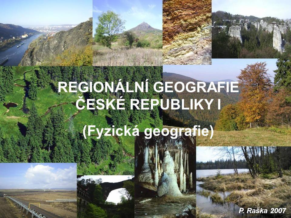 REGIONÁLNÍ GEOGRAFIE ČESKÉ REPUBLIKY I (Fyzická geografie) P. Raška 2007