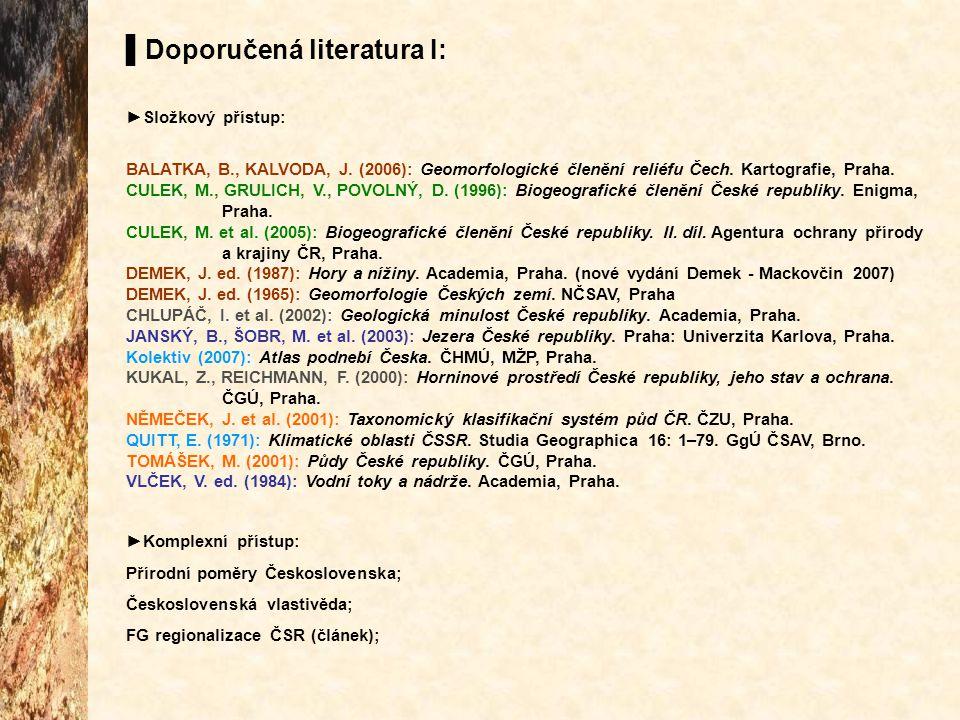 ▌Doporučená literatura I: ►Složkový přístup: BALATKA, B., KALVODA, J. (2006): Geomorfologické členění reliéfu Čech. Kartografie, Praha. CULEK, M., GRU