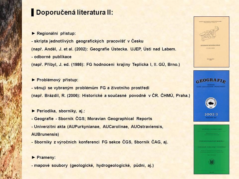 ▌Doporučená literatura II: ► Regionální přístup: - skripta jednotlivých geografických pracovišť v Česku (např. Anděl, J. et al. (2002): Geografie Úste