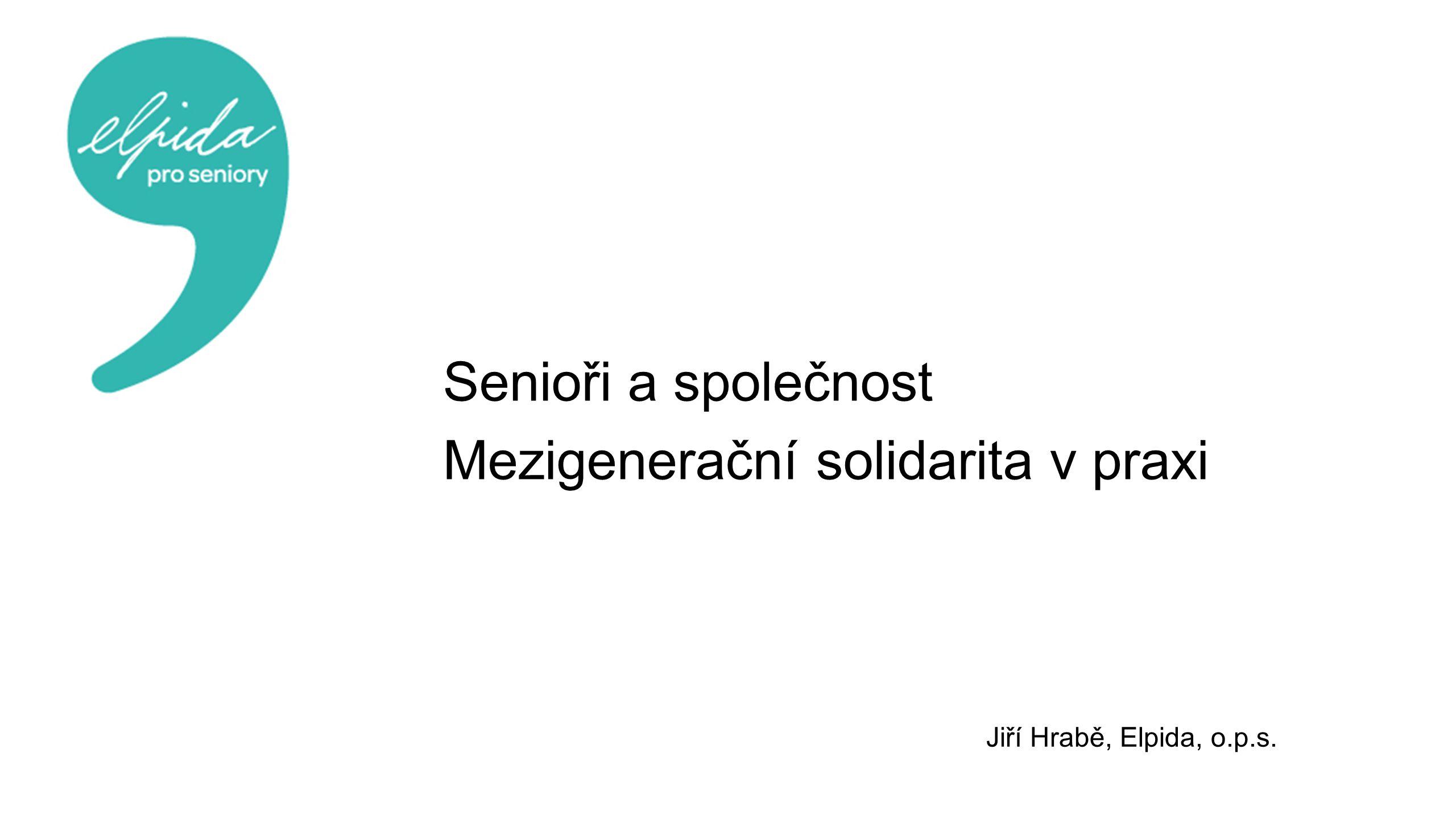 Senioři a společnost Mezigenerační solidarita v praxi Jiří Hrabě, Elpida, o.p.s.