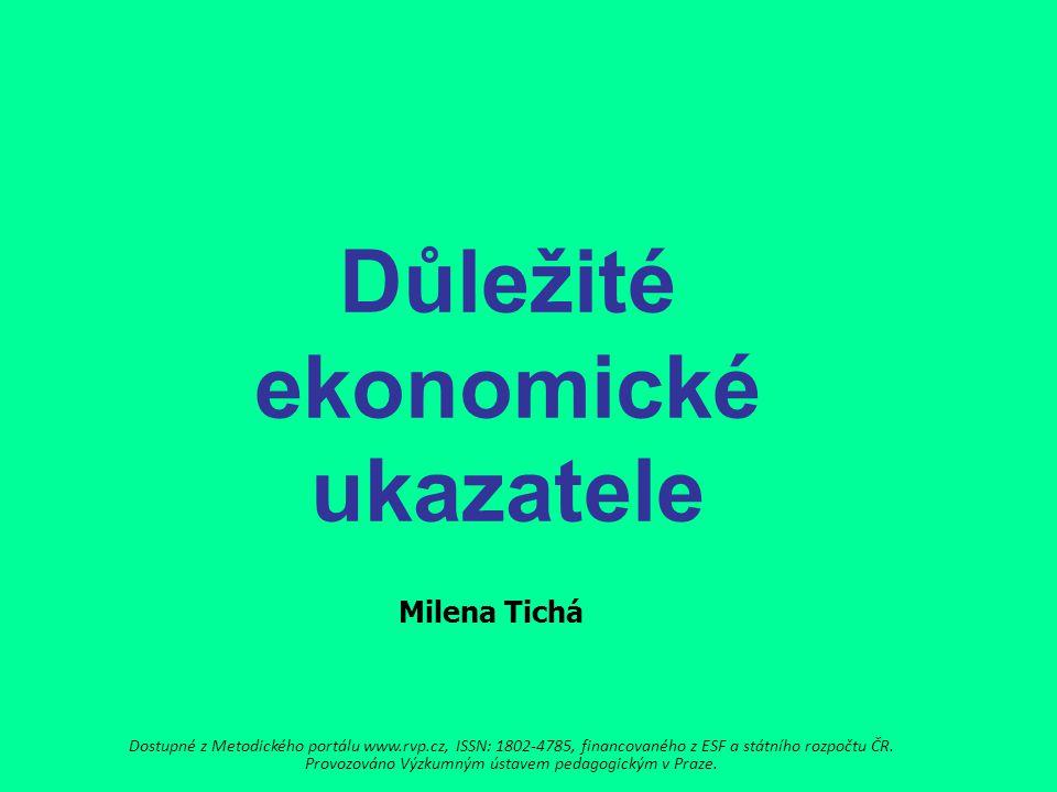 Důležité ekonomické ukazatele Milena Tichá Dostupné z Metodického portálu www.rvp.cz, ISSN: 1802-4785, financovaného z ESF a státního rozpočtu ČR.