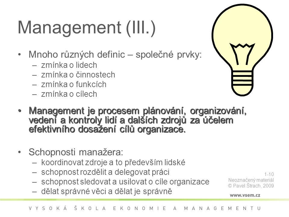 Management (III.) Mnoho různých definic – společné prvky: –zmínka o lidech –zmínka o činnostech –zmínka o funkcích –zmínka o cílech Management je procesem plánování, organizování, vedení a kontroly lidí a dalších zdrojů za účelem efektivního dosažení cílů organizace.Management je procesem plánování, organizování, vedení a kontroly lidí a dalších zdrojů za účelem efektivního dosažení cílů organizace.