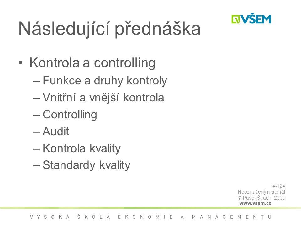 Následující přednáška Kontrola a controlling –Funkce a druhy kontroly –Vnitřní a vnější kontrola –Controlling –Audit –Kontrola kvality –Standardy kvality 4-124 Neoznačený materiál © Pavel Štrach, 2009