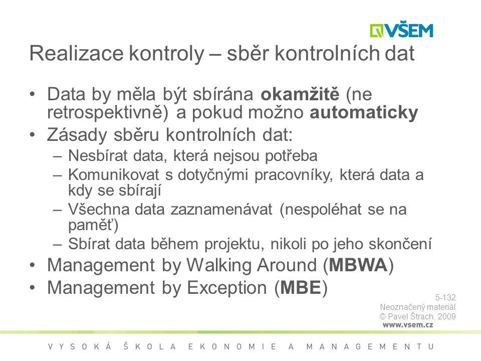 Realizace kontroly – sběr kontrolních dat Data by měla být sbírána okamžitě (ne retrospektivně) a pokud možno automaticky Zásady sběru kontrolních dat: –Nesbírat data, která nejsou potřeba –Komunikovat s dotyčnými pracovníky, která data a kdy se sbírají –Všechna data zaznamenávat (nespoléhat se na paměť) –Sbírat data během projektu, nikoli po jeho skončení Management by Walking Around (MBWA) Management by Exception (MBE) 5-132 Neoznačený materiál © Pavel Štrach, 2009