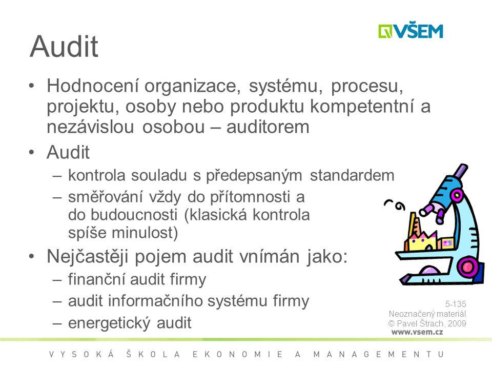 Audit Hodnocení organizace, systému, procesu, projektu, osoby nebo produktu kompetentní a nezávislou osobou – auditorem Audit –kontrola souladu s předepsaným standardem –směřování vždy do přítomnosti a do budoucnosti (klasická kontrola spíše minulost) Nejčastěji pojem audit vnímán jako: –finanční audit firmy –audit informačního systému firmy –energetický audit 5-135 Neoznačený materiál © Pavel Štrach, 2009
