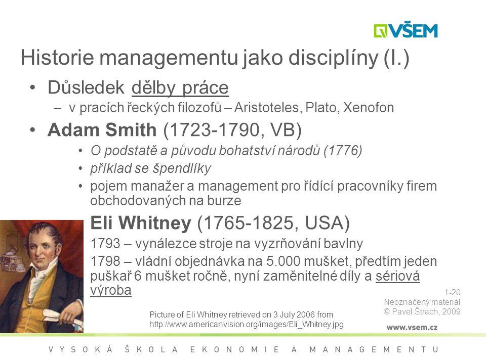 Historie managementu jako disciplíny (I.) Důsledek dělby práce –v pracích řeckých filozofů – Aristoteles, Plato, Xenofon Adam Smith (1723-1790, VB) O podstatě a původu bohatství národů (1776) příklad se špendlíky pojem manažer a management pro řídící pracovníky firem obchodovaných na burze Eli Whitney (1765-1825, USA) 1793 – vynálezce stroje na vyzrňování bavlny 1798 – vládní objednávka na 5.000 mušket, předtím jeden puškař 6 mušket ročně, nyní zaměnitelné díly a sériová výroba Picture of Eli Whitney retrieved on 3 July 2006 from http://www.americanvision.org/images/Eli_Whitney.jpg 1-20 Neoznačený materiál © Pavel Štrach, 2009