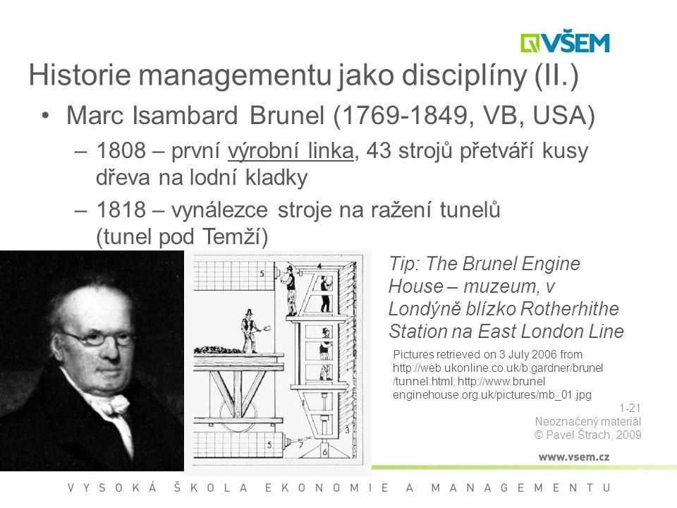 Historie managementu jako disciplíny (II.) Marc Isambard Brunel (1769-1849, VB, USA) –1808 – první výrobní linka, 43 strojů přetváří kusy dřeva na lodní kladky –1818 – vynálezce stroje na ražení tunelů (tunel pod Temží) Pictures retrieved on 3 July 2006 from http://web.ukonline.co.uk/b.gardner/brunel /tunnel.html; http://www.brunel enginehouse.org.uk/pictures/mb_01.jpg Tip: The Brunel Engine House – muzeum, v Londýně blízko Rotherhithe Station na East London Line 1-21 Neoznačený materiál © Pavel Štrach, 2009