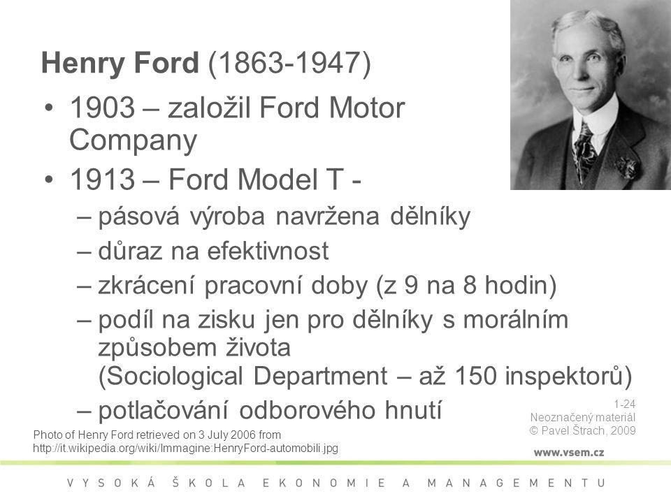 Henry Ford (1863-1947) 1903 – založil Ford Motor Company 1913 – Ford Model T - pásová výroba –pásová výroba navržena dělníky –důraz na efektivnost –zkrácení pracovní doby (z 9 na 8 hodin) –podíl na zisku jen pro dělníky s morálním způsobem života (Sociological Department – až 150 inspektorů) –potlačování odborového hnutí Photo of Henry Ford retrieved on 3 July 2006 from http://it.wikipedia.org/wiki/Immagine:HenryFord-automobili.jpg 1-24 Neoznačený materiál © Pavel Štrach, 2009