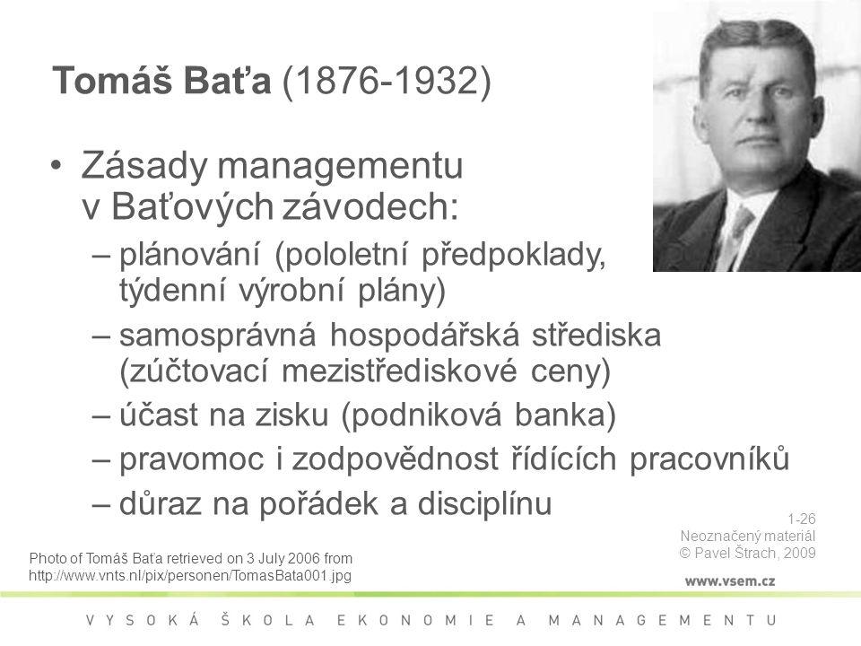 Tomáš Baťa (1876-1932) Zásady managementu v Baťových závodech: –plánování (pololetní předpoklady, týdenní výrobní plány) –samosprávná hospodářská střediska (zúčtovací mezistřediskové ceny) –účast na zisku (podniková banka) –pravomoc i zodpovědnost řídících pracovníků –důraz na pořádek a disciplínu Photo of Tomáš Baťa retrieved on 3 July 2006 from http://www.vnts.nl/pix/personen/TomasBata001.jpg 1-26 Neoznačený materiál © Pavel Štrach, 2009