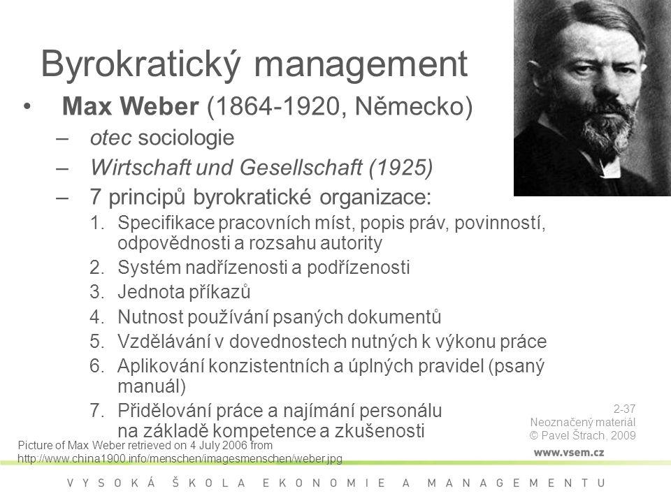 Byrokratický management Max Weber (1864-1920, Německo) –otec sociologie –Wirtschaft und Gesellschaft (1925) –7 principů byrokratické organizace: 1.Specifikace pracovních míst, popis práv, povinností, odpovědnosti a rozsahu autority 2.Systém nadřízenosti a podřízenosti 3.Jednota příkazů 4.Nutnost používání psaných dokumentů 5.Vzdělávání v dovednostech nutných k výkonu práce 6.Aplikování konzistentních a úplných pravidel (psaný manuál) 7.Přidělování práce a najímání personálu na základě kompetence a zkušenosti Picture of Max Weber retrieved on 4 July 2006 from http://www.china1900.info/menschen/imagesmenschen/weber.jpg 2-37 Neoznačený materiál © Pavel Štrach, 2009
