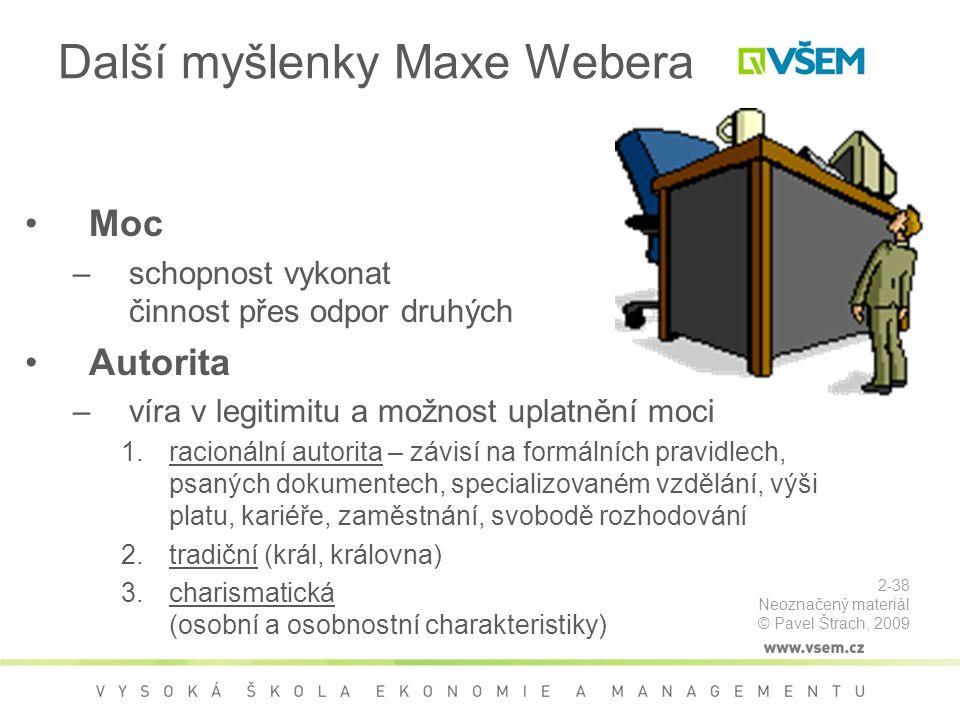 Další myšlenky Maxe Webera Moc –schopnost vykonat činnost přes odpor druhých Autorita –víra v legitimitu a možnost uplatnění moci 1.racionální autorita – závisí na formálních pravidlech, psaných dokumentech, specializovaném vzdělání, výši platu, kariéře, zaměstnání, svobodě rozhodování 2.tradiční (král, královna) 3.charismatická (osobní a osobnostní charakteristiky) 2-38 Neoznačený materiál © Pavel Štrach, 2009