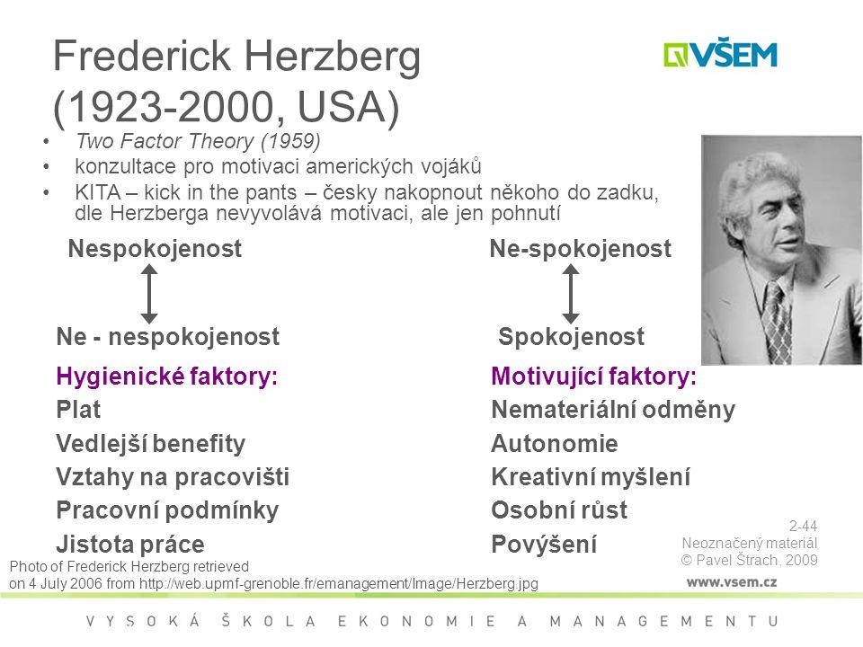 Frederick Herzberg (1923-2000, USA) Two Factor Theory (1959) konzultace pro motivaci amerických vojáků KITA – kick in the pants – česky nakopnout někoho do zadku, dle Herzberga nevyvolává motivaci, ale jen pohnutí Hygienické faktory: Plat Vedlejší benefity Vztahy na pracovišti Pracovní podmínky Jistota práce Motivující faktory: Nemateriální odměny Autonomie Kreativní myšlení Osobní růst Povýšení Nespokojenost Ne - nespokojenost Ne-spokojenost Spokojenost Motivační teorie Photo of Frederick Herzberg retrieved on 4 July 2006 from http://web.upmf-grenoble.fr/emanagement/Image/Herzberg.jpg 2-44 Neoznačený materiál © Pavel Štrach, 2009
