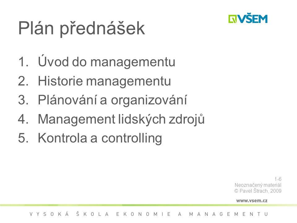 Plán přednášek 1.Úvod do managementu 2.Historie managementu 3.Plánování a organizování 4.Management lidských zdrojů 5.Kontrola a controlling 1-6 Neoznačený materiál © Pavel Štrach, 2009