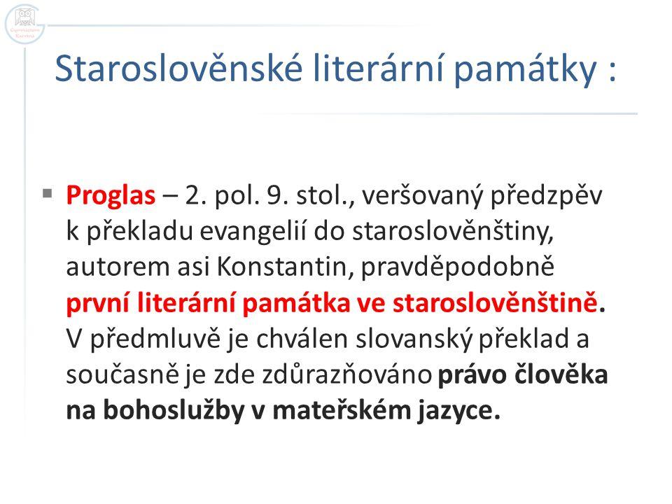 Staroslověnské literární památky :  Proglas – 2. pol. 9. stol., veršovaný předzpěv k překladu evangelií do staroslověnštiny, autorem asi Konstantin,