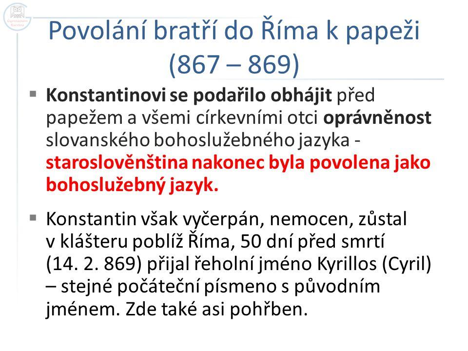 Povolání bratří do Říma k papeži (867 – 869)  Konstantinovi se podařilo obhájit před papežem a všemi církevními otci oprávněnost slovanského bohosluž