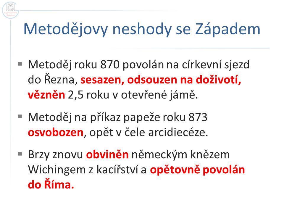 Metodějovy neshody se Západem  Metoděj roku 870 povolán na církevní sjezd do Řezna, sesazen, odsouzen na doživotí, vězněn 2,5 roku v otevřené jámě. 
