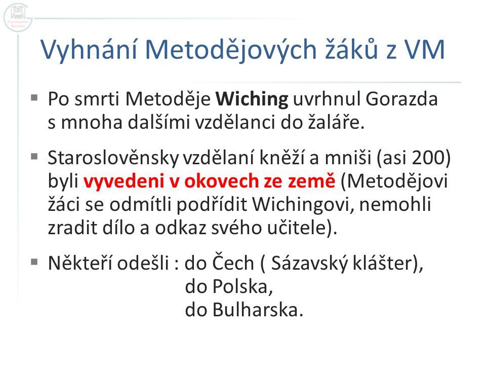 Vyhnání Metodějových žáků z VM  Po smrti Metoděje Wiching uvrhnul Gorazda s mnoha dalšími vzdělanci do žaláře.  Staroslověnsky vzdělaní kněží a mniš