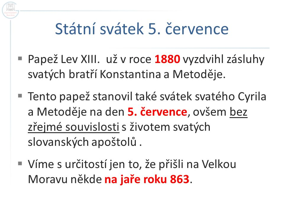 Státní svátek 5. července  Papež Lev XIII. už v roce 1880 vyzdvihl zásluhy svatých bratří Konstantina a Metoděje.  Tento papež stanovil také svátek
