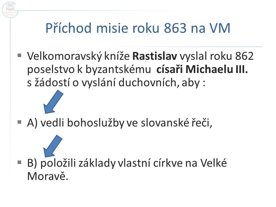 Příchod misie roku 863 na VM  Velkomoravský kníže Rastislav vyslal roku 862 poselstvo k byzantskému císaři Michaelu III. s žádostí o vyslání duchovní