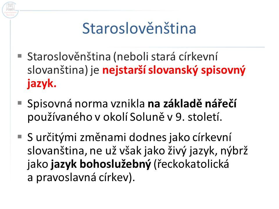 Staroslověnština  Staroslověnština (neboli stará církevní slovanština) je nejstarší slovanský spisovný jazyk.  Spisovná norma vznikla na základě nář