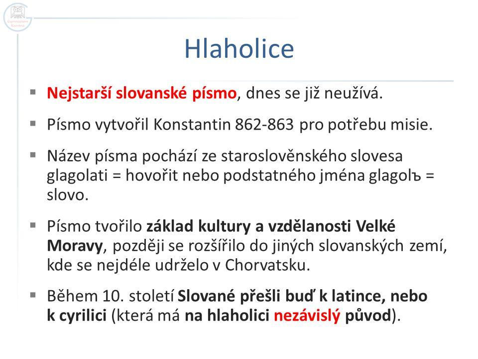 Hlaholice  Nejstarší slovanské písmo, dnes se již neužívá.  Písmo vytvořil Konstantin 862-863 pro potřebu misie.  Název písma pochází ze staroslově