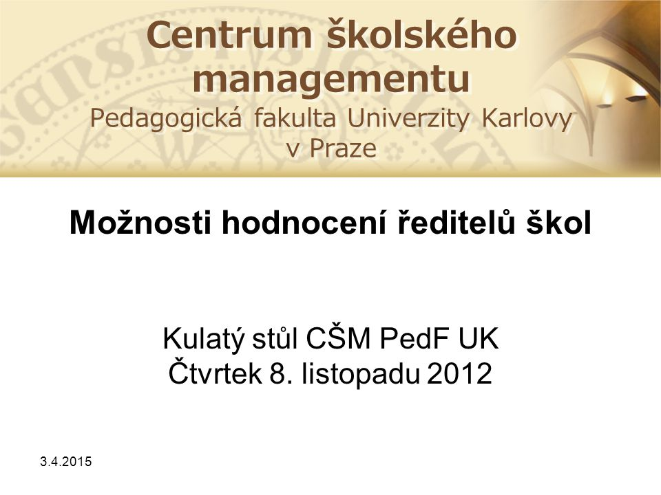 Centrum školského managementu Pedagogická fakulta Univerzity Karlovy v Praze Možnosti hodnocení ředitelů škol Kulatý stůl CŠM PedF UK Čtvrtek 8. listo