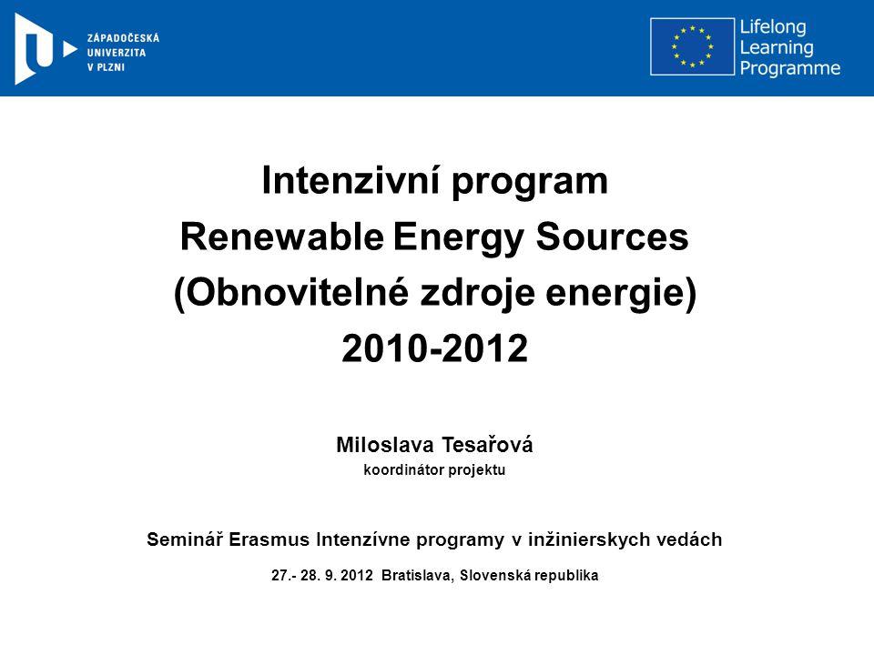 Intenzivní program Renewable Energy Sources (Obnovitelné zdroje energie) 2010-2012 Miloslava Tesařová koordinátor projektu Seminář Erasmus Intenzívne programy v inžinierskych vedách 27.- 28.