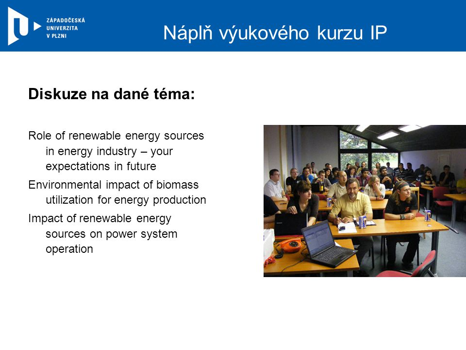 Náplň výukového kurzu IP Diskuze na dané téma: Role of renewable energy sources in energy industry – your expectations in future Environmental impact of biomass utilization for energy production Impact of renewable energy sources on power system operation