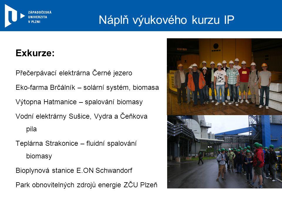 Náplň výukového kurzu IP Exkurze: Přečerpávací elektrárna Černé jezero Eko-farma Brčálník – solární systém, biomasa Výtopna Hatmanice – spalování biomasy Vodní elektrárny Sušice, Vydra a Čeňkova pila Teplárna Strakonice – fluidní spalování biomasy Bioplynová stanice E.ON Schwandorf Park obnovitelných zdrojů energie ZČU Plzeň