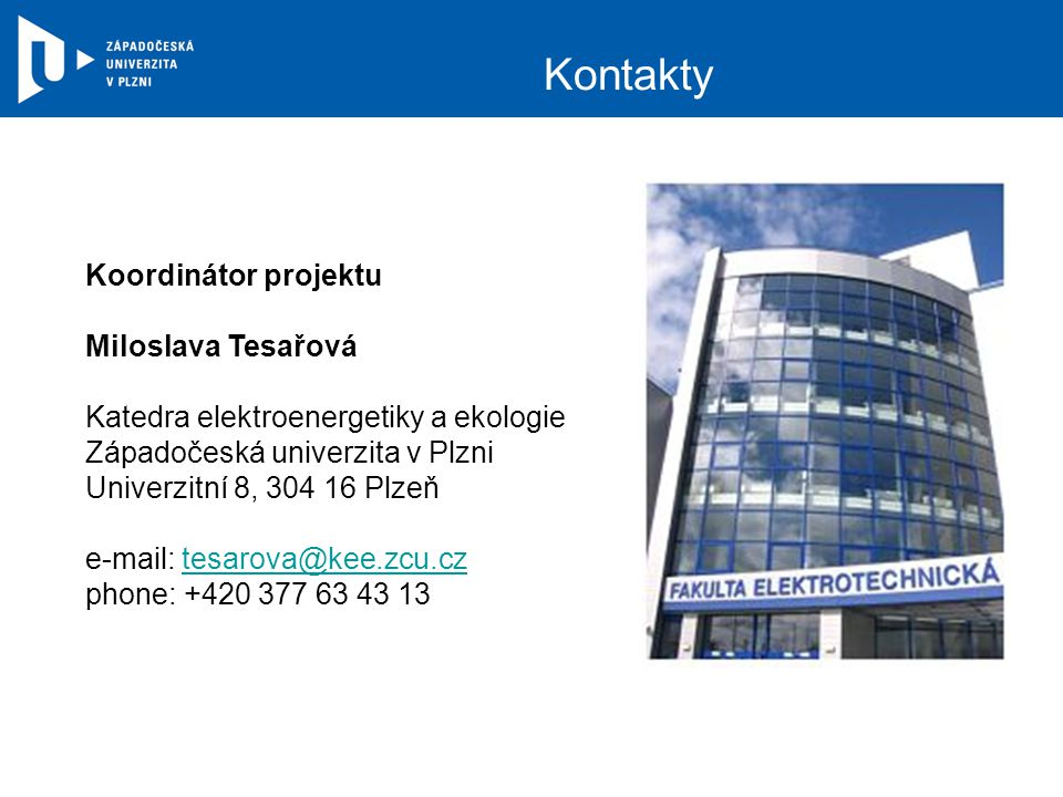 Kontakty Koordinátor projektu Miloslava Tesařová Katedra elektroenergetiky a ekologie Západočeská univerzita v Plzni Univerzitní 8, 304 16 Plzeň e-mail: tesarova@kee.zcu.cztesarova@kee.zcu.cz phone: +420 377 63 43 13