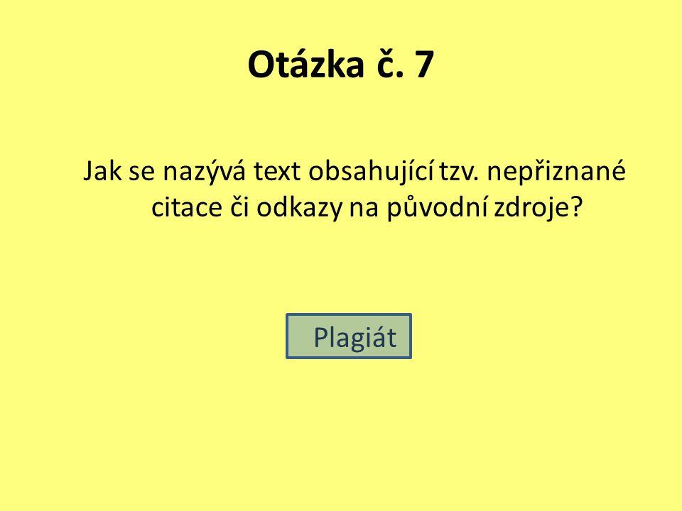 Otázka č. 7 Jak se nazývá text obsahující tzv. nepřiznané citace či odkazy na původní zdroje? Plagiát