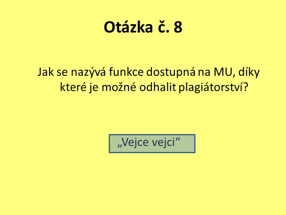 """Otázka č. 8 Jak se nazývá funkce dostupná na MU, díky které je možné odhalit plagiátorství? """"Vejce vejci"""""""