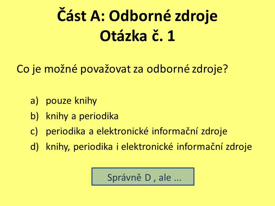 Část A: Odborné zdroje Otázka č. 1 Co je možné považovat za odborné zdroje? a)pouze knihy b)knihy a periodika c)periodika a elektronické informační zd