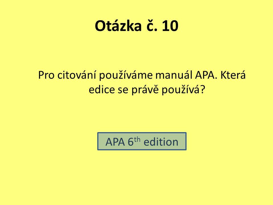 Otázka č. 10 Pro citování používáme manuál APA. Která edice se právě používá? APA 6 th edition