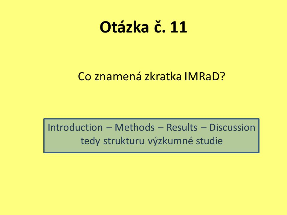 Otázka č. 11 Co znamená zkratka IMRaD? Introduction – Methods – Results – Discussion tedy strukturu výzkumné studie
