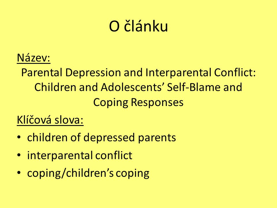 O článku Název: Parental Depression and Interparental Conflict: Children and Adolescents' Self-Blame and Coping Responses Klíčová slova: children of depressed parents interparental conflict coping/children's coping