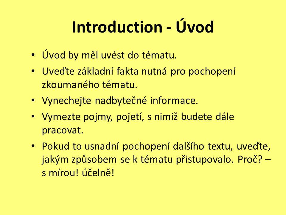 Introduction - Úvod Úvod by měl uvést do tématu. Uveďte základní fakta nutná pro pochopení zkoumaného tématu. Vynechejte nadbytečné informace. Vymezte