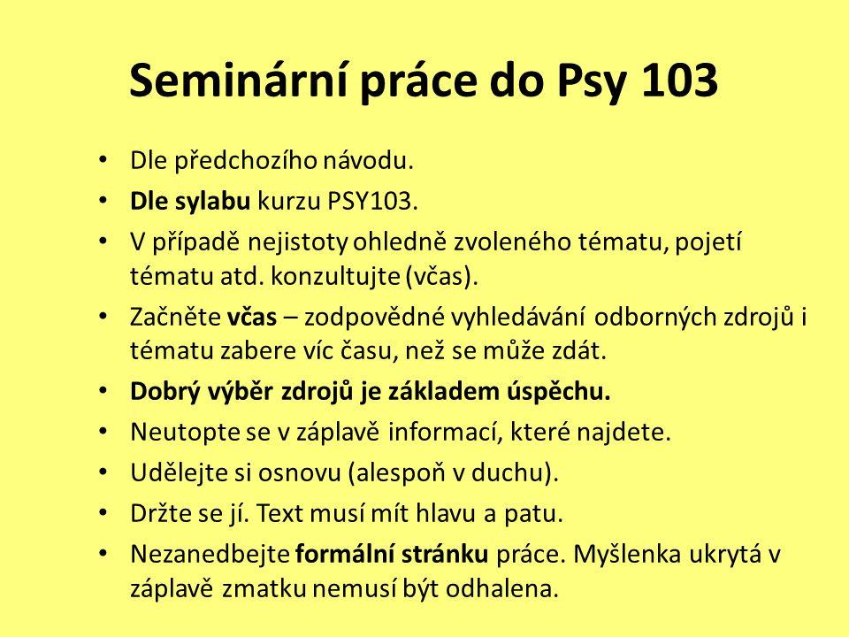 Seminární práce do Psy 103 Dle předchozího návodu. Dle sylabu kurzu PSY103. V případě nejistoty ohledně zvoleného tématu, pojetí tématu atd. konzultuj