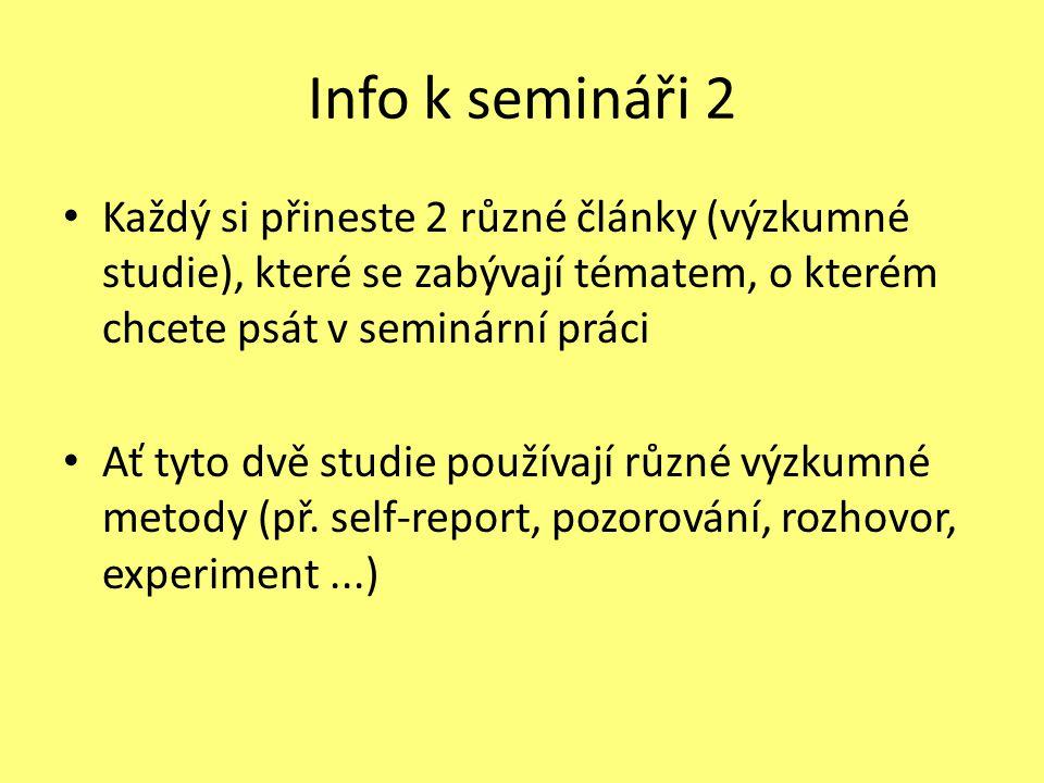 Info k semináři 2 Každý si přineste 2 různé články (výzkumné studie), které se zabývají tématem, o kterém chcete psát v seminární práci Ať tyto dvě studie používají různé výzkumné metody (př.