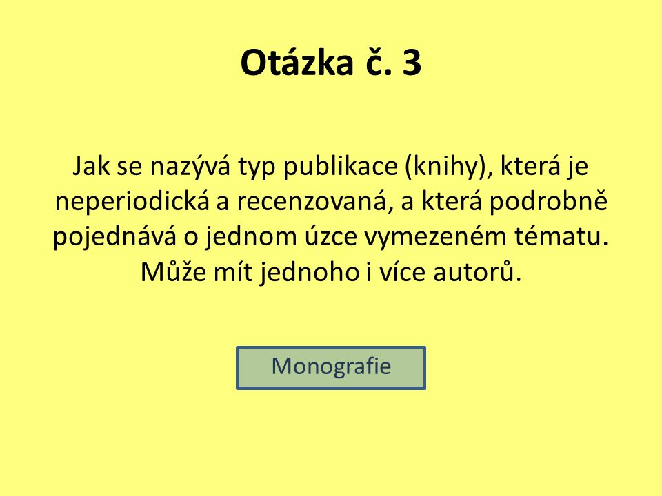 Otázka č. 3 Jak se nazývá typ publikace (knihy), která je neperiodická a recenzovaná, a která podrobně pojednává o jednom úzce vymezeném tématu. Může