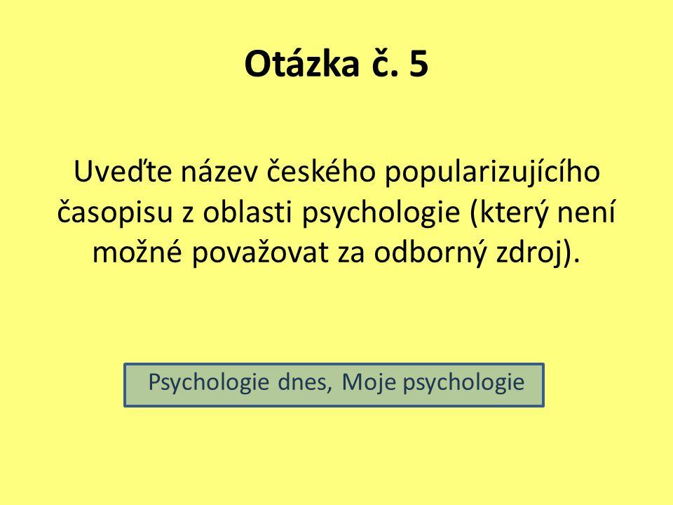 Otázka č. 5 Uveďte název českého popularizujícího časopisu z oblasti psychologie (který není možné považovat za odborný zdroj). Psychologie dnes, Moje