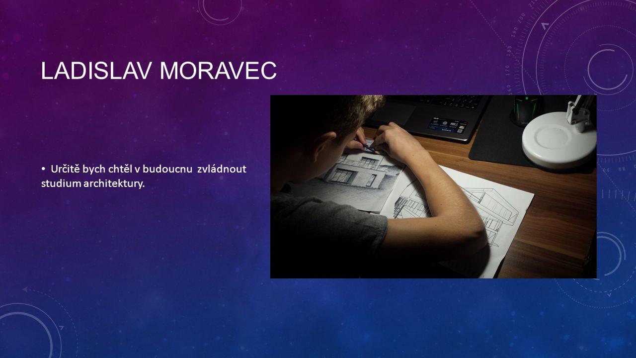 LADISLAV MORAVEC Určitě bych chtěl v budoucnu zvládnout studium architektury.