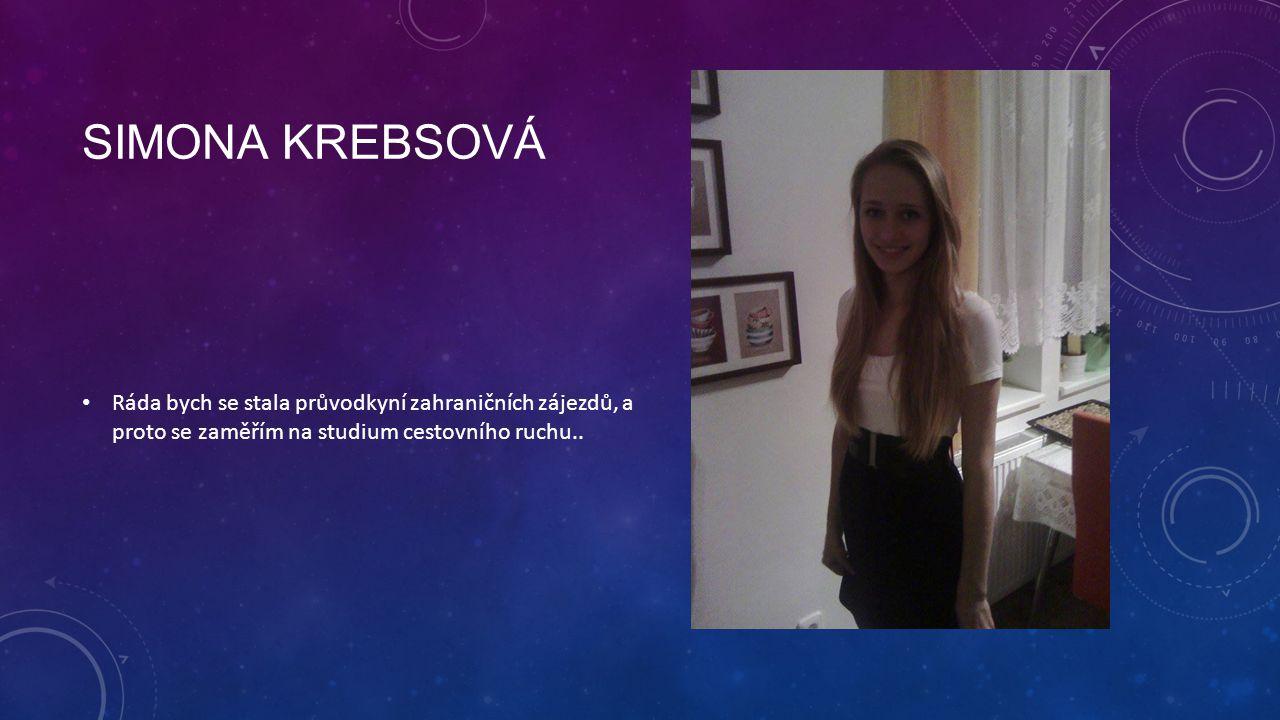 SIMONA KREBSOVÁ Ráda bych se stala průvodkyní zahraničních zájezdů, a proto se zaměřím na studium cestovního ruchu..